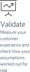 Validate Measure your customer experience and check how your assumptions worked out for real